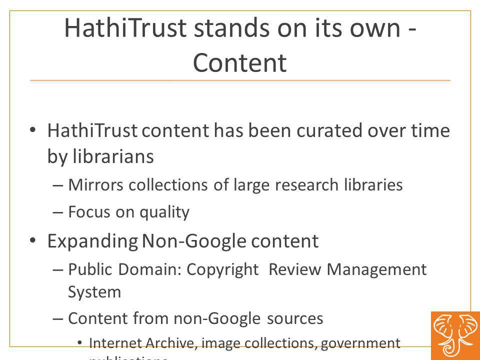HathiTrust stands on its own - Content HathiTrust content has been curated over time by librarians – Mirrors collections of large research libraries – Focus on quality Expanding Non-Google content – Public Domain: Copyright Review Management System – Content from non-Google sources Internet Archive, image collections, government publications