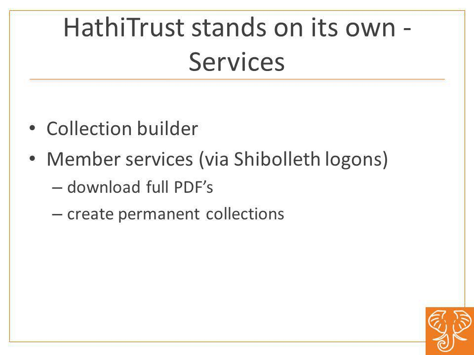 HathiTrust stands on its own - Services Collection builder Member services (via Shibolleth logons) – download full PDFs – create permanent collections