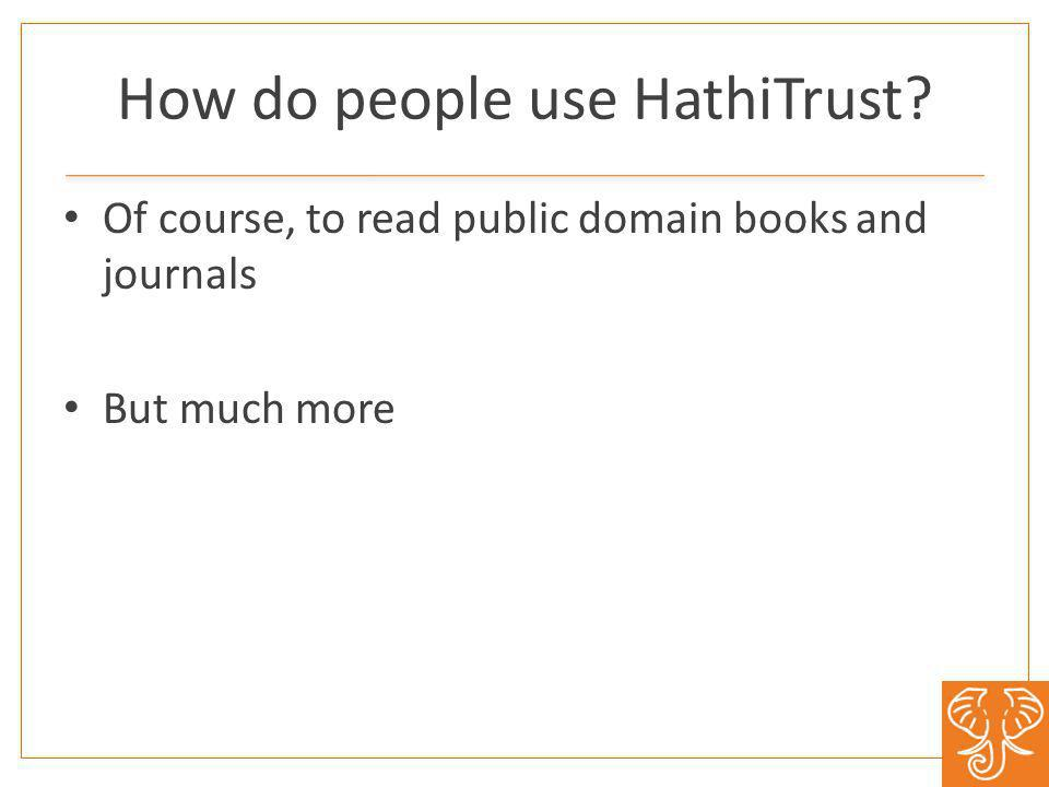 How do people use HathiTrust? Of course, to read public domain books and journals But much more