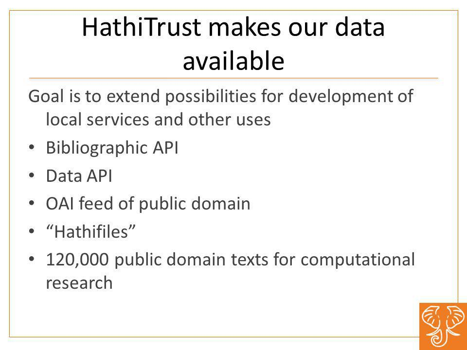 HathiTrust makes our data available Goal is to extend possibilities for development of local services and other uses Bibliographic API Data API OAI feed of public domain Hathifiles 120,000 public domain texts for computational research