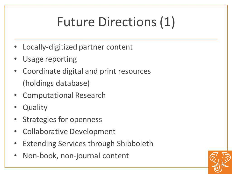 Future Directions (1) Locally-digitized partner content Usage reporting Coordinate digital and print resources (holdings database) Computational Research Quality Strategies for openness Collaborative Development Extending Services through Shibboleth Non-book, non-journal content