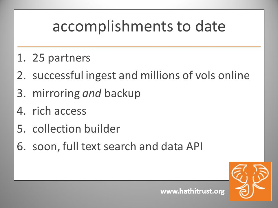 www.hathitrust.org accomplishments to date 1.25 partners 2.successful ingest and millions of vols online 3.mirroring and backup 4.rich access 5.collection builder 6.soon, full text search and data API