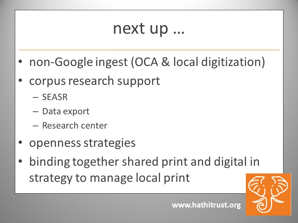 www.hathitrust.org next up … non-Google ingest (OCA & local digitization) corpus research support – SEASR – Data export – Research center openness strategies binding together shared print and digital in strategy to manage local print