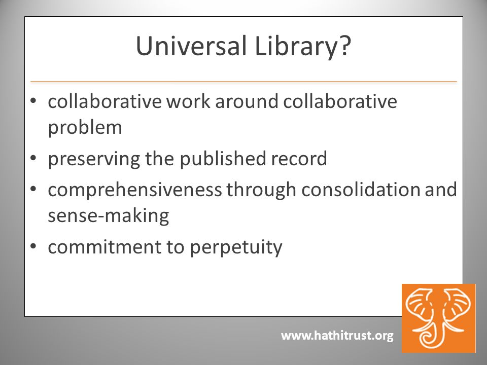 www.hathitrust.org Universal Library? collaborative work around collaborative problem preserving the published record comprehensiveness through consol