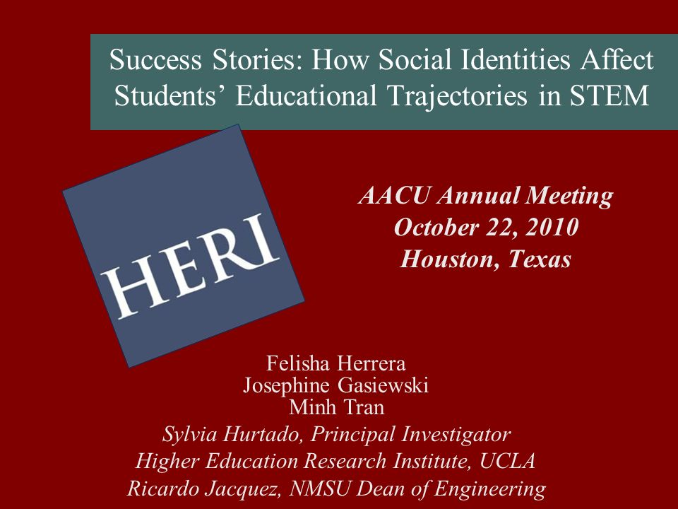 Success Stories: How Social Identities Affect Students Educational Trajectories in STEM AACU Annual Meeting October 22, 2010 Houston, Texas Felisha Herrera Josephine Gasiewski Minh Tran Sylvia Hurtado, Principal Investigator Higher Education Research Institute, UCLA Ricardo Jacquez, NMSU Dean of Engineering