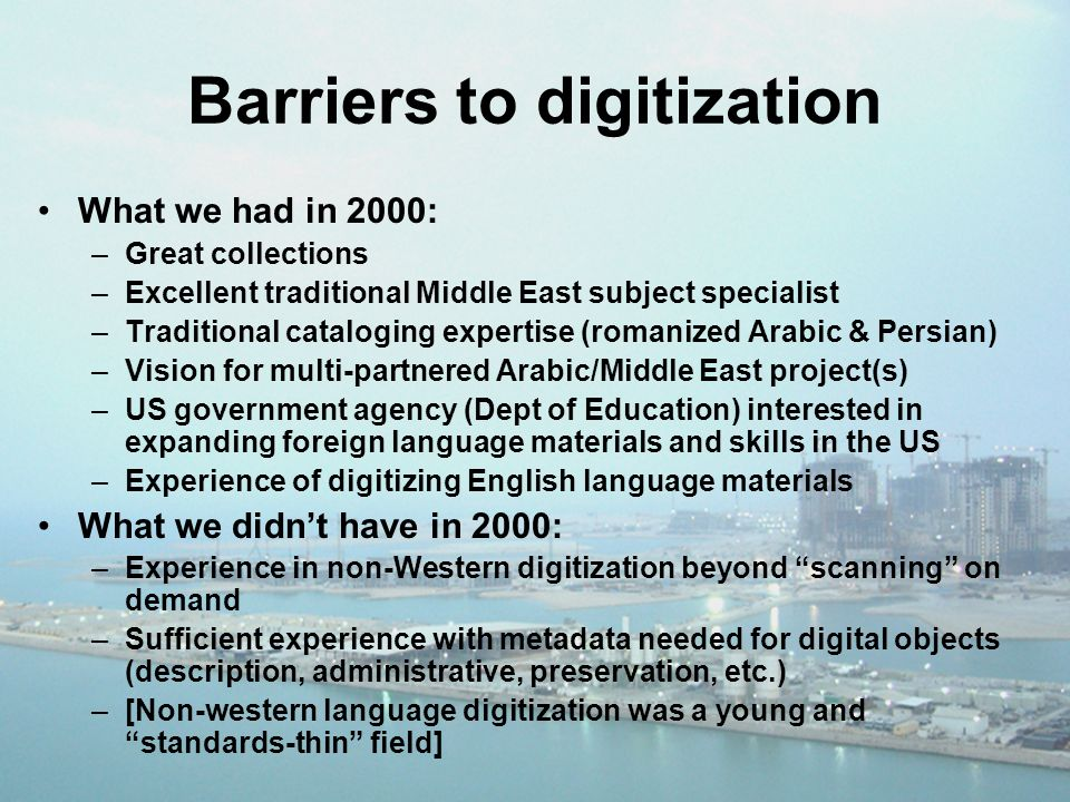 Barriers to digitization What we had in 2000: –Great collections –Excellent traditional Middle East subject specialist –Traditional cataloging expertise (romanized Arabic & Persian) –Vision for multi-partnered Arabic/Middle East project(s) –US government agency (Dept of Education) interested in expanding foreign language materials and skills in the US –Experience of digitizing English language materials What we didnt have in 2000: –Experience in non-Western digitization beyond scanning on demand –Sufficient experience with metadata needed for digital objects (description, administrative, preservation, etc.) –[Non-western language digitization was a young and standards-thin field]