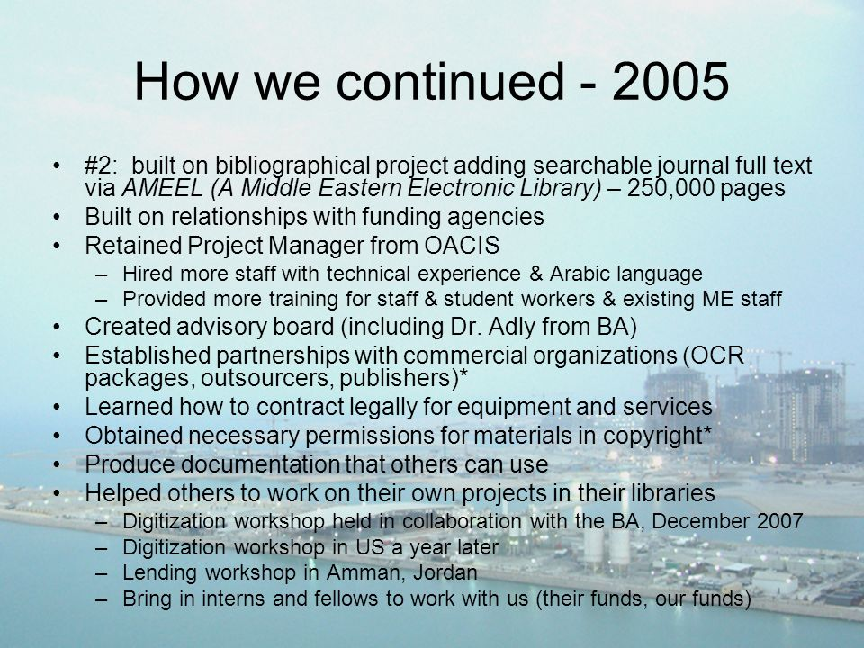How we continued - 2005 #2: built on bibliographical project adding searchable journal full text via AMEEL (A Middle Eastern Electronic Library) – 250,000 pages Built on relationships with funding agencies Retained Project Manager from OACIS –Hired more staff with technical experience & Arabic language –Provided more training for staff & student workers & existing ME staff Created advisory board (including Dr.