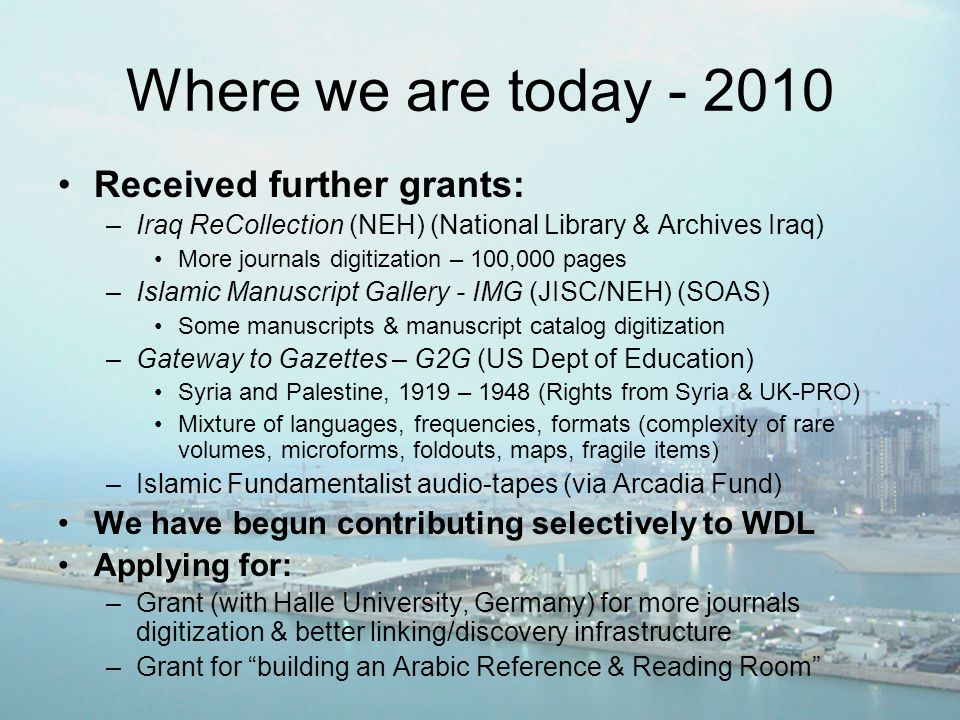 Where we are today - 2010 Received further grants: –Iraq ReCollection (NEH) (National Library & Archives Iraq) More journals digitization – 100,000 pages –Islamic Manuscript Gallery - IMG (JISC/NEH) (SOAS) Some manuscripts & manuscript catalog digitization –Gateway to Gazettes – G2G (US Dept of Education) Syria and Palestine, 1919 – 1948 (Rights from Syria & UK-PRO) Mixture of languages, frequencies, formats (complexity of rare volumes, microforms, foldouts, maps, fragile items) –Islamic Fundamentalist audio-tapes (via Arcadia Fund) We have begun contributing selectively to WDL Applying for: –Grant (with Halle University, Germany) for more journals digitization & better linking/discovery infrastructure –Grant for building an Arabic Reference & Reading Room