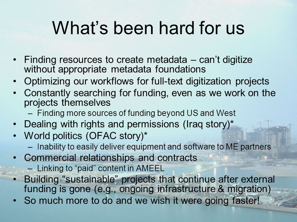 Whats been hard for us Finding resources to create metadata – cant digitize without appropriate metadata foundations Optimizing our workflows for full-text digitization projects Constantly searching for funding, even as we work on the projects themselves –Finding more sources of funding beyond US and West Dealing with rights and permissions (Iraq story)* World politics (OFAC story)* –Inability to easily deliver equipment and software to ME partners Commercial relationships and contracts –Linking to paid content in AMEEL Building sustainable projects that continue after external funding is gone (e.g., ongoing infrastructure & migration) So much more to do and we wish it were going faster!