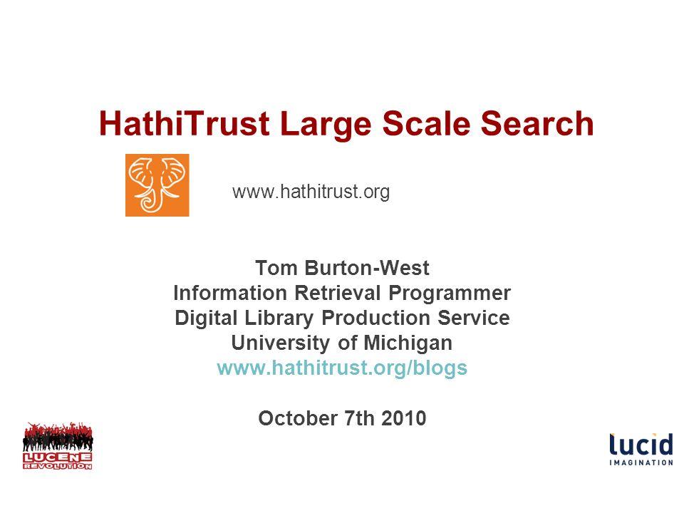 HathiTrust Large Scale Search Tom Burton-West Information Retrieval Programmer Digital Library Production Service University of Michigan www.hathitrust.org/blogs October 7th 2010 w www.hathitrust.org ww.hathi trust.org