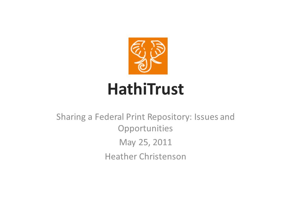 HathiTrust Sharing a Federal Print Repository: Issues and Opportunities May 25, 2011 Heather Christenson