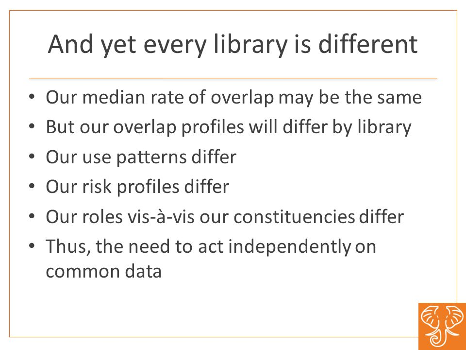And yet every library is different Our median rate of overlap may be the same But our overlap profiles will differ by library Our use patterns differ Our risk profiles differ Our roles vis-à-vis our constituencies differ Thus, the need to act independently on common data