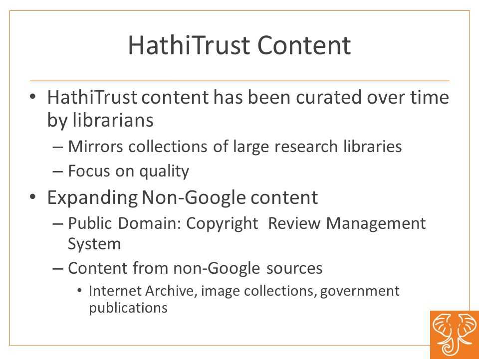 HathiTrust Content HathiTrust content has been curated over time by librarians – Mirrors collections of large research libraries – Focus on quality Expanding Non-Google content – Public Domain: Copyright Review Management System – Content from non-Google sources Internet Archive, image collections, government publications