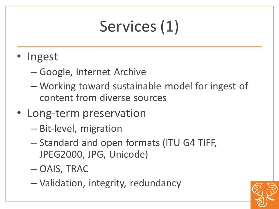 Services (1) Ingest – Google, Internet Archive – Working toward sustainable model for ingest of content from diverse sources Long-term preservation –
