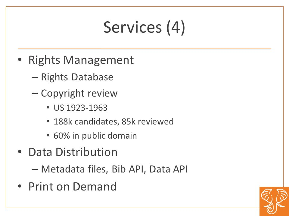 Services (4) Rights Management – Rights Database – Copyright review US 1923-1963 188k candidates, 85k reviewed 60% in public domain Data Distribution – Metadata files, Bib API, Data API Print on Demand