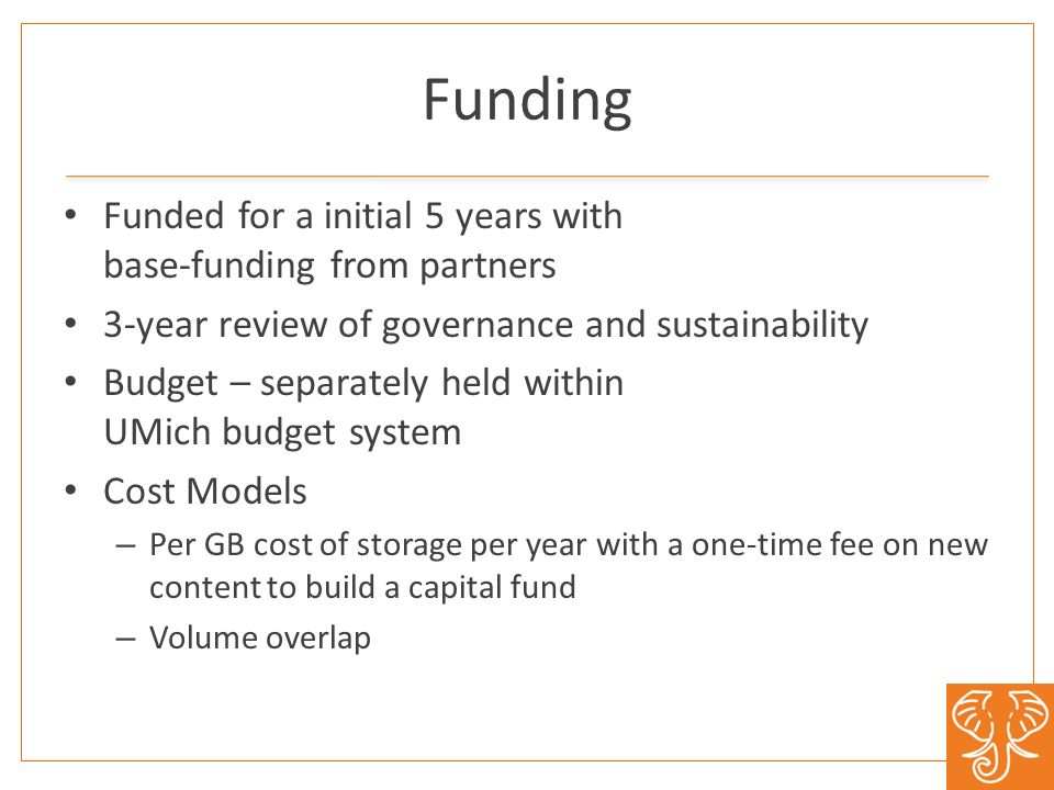 Funding Funded for a initial 5 years with base-funding from partners 3-year review of governance and sustainability Budget – separately held within UMich budget system Cost Models – Per GB cost of storage per year with a one-time fee on new content to build a capital fund – Volume overlap