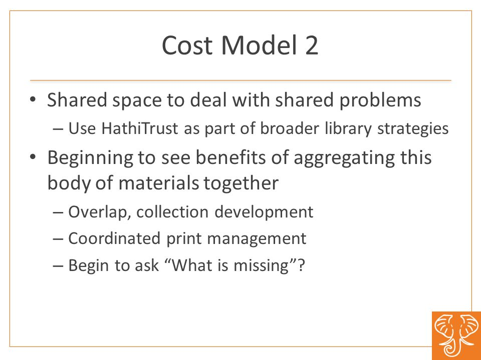 Cost Model 2 Shared space to deal with shared problems – Use HathiTrust as part of broader library strategies Beginning to see benefits of aggregating