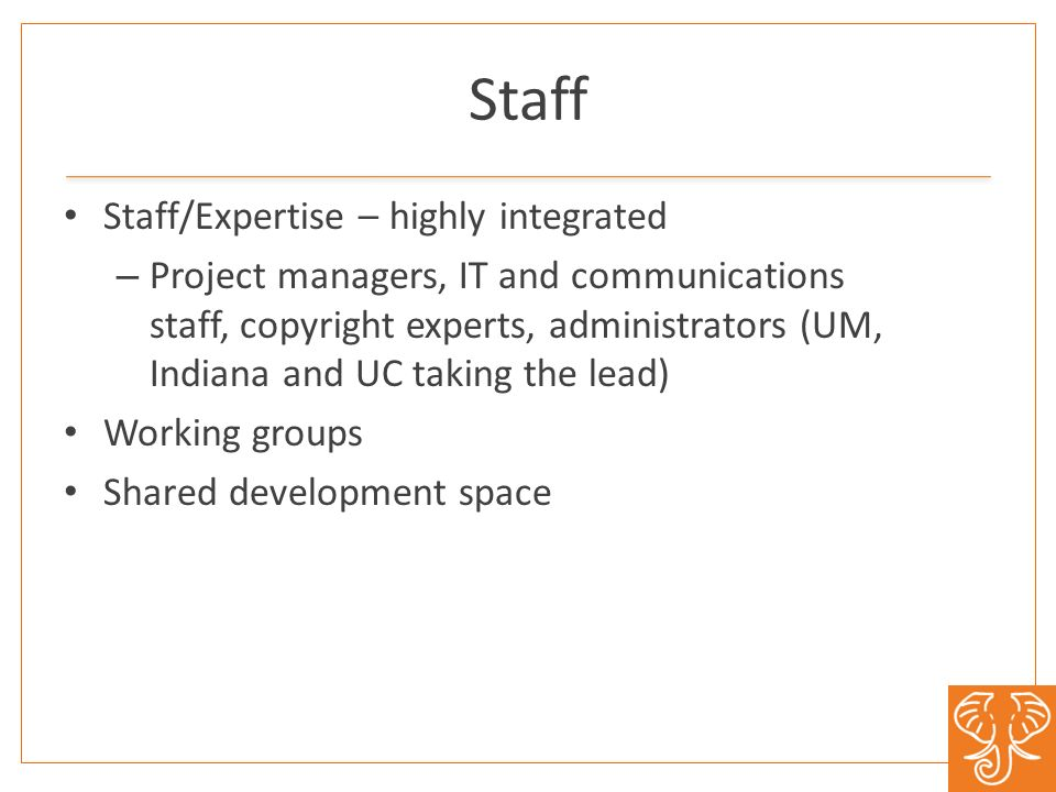 Staff Staff/Expertise – highly integrated – Project managers, IT and communications staff, copyright experts, administrators (UM, Indiana and UC taking the lead) Working groups Shared development space