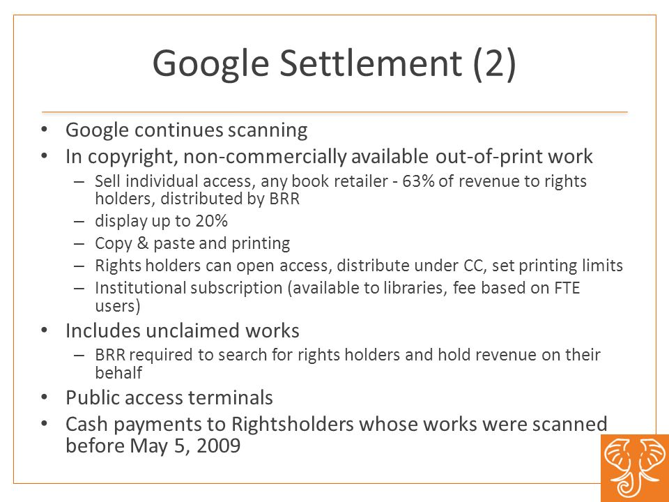 Google Settlement (2) Google continues scanning In copyright, non-commercially available out-of-print work – Sell individual access, any book retailer - 63% of revenue to rights holders, distributed by BRR – display up to 20% – Copy & paste and printing – Rights holders can open access, distribute under CC, set printing limits – Institutional subscription (available to libraries, fee based on FTE users) Includes unclaimed works – BRR required to search for rights holders and hold revenue on their behalf Public access terminals Cash payments to Rightsholders whose works were scanned before May 5, 2009