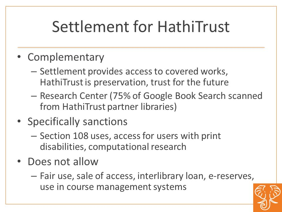Settlement for HathiTrust Complementary – Settlement provides access to covered works, HathiTrust is preservation, trust for the future – Research Center (75% of Google Book Search scanned from HathiTrust partner libraries) Specifically sanctions – Section 108 uses, access for users with print disabilities, computational research Does not allow – Fair use, sale of access, interlibrary loan, e-reserves, use in course management systems