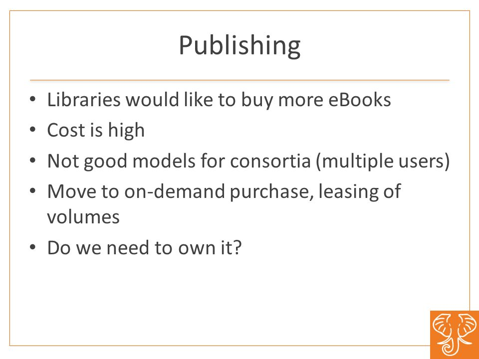 Publishing Libraries would like to buy more eBooks Cost is high Not good models for consortia (multiple users) Move to on-demand purchase, leasing of