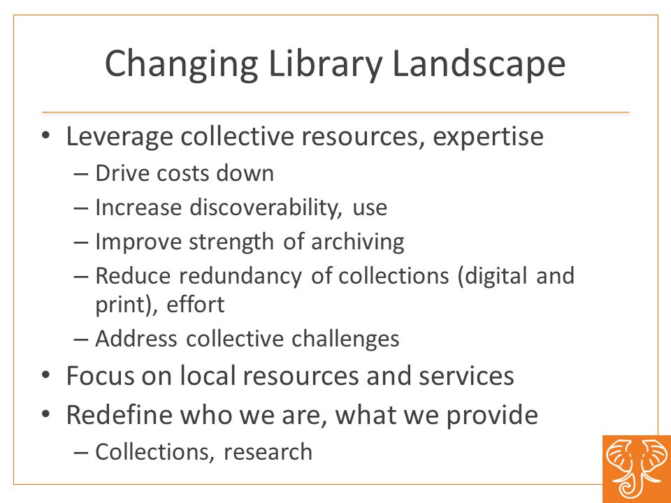 Changing Library Landscape Leverage collective resources, expertise – Drive costs down – Increase discoverability, use – Improve strength of archiving – Reduce redundancy of collections (digital and print), effort – Address collective challenges Focus on local resources and services Redefine who we are, what we provide – Collections, research