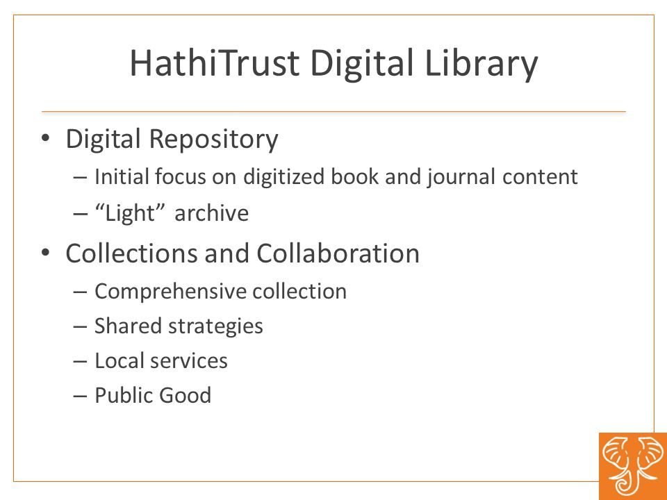HathiTrust Digital Library Digital Repository – Initial focus on digitized book and journal content – Light archive Collections and Collaboration – Co