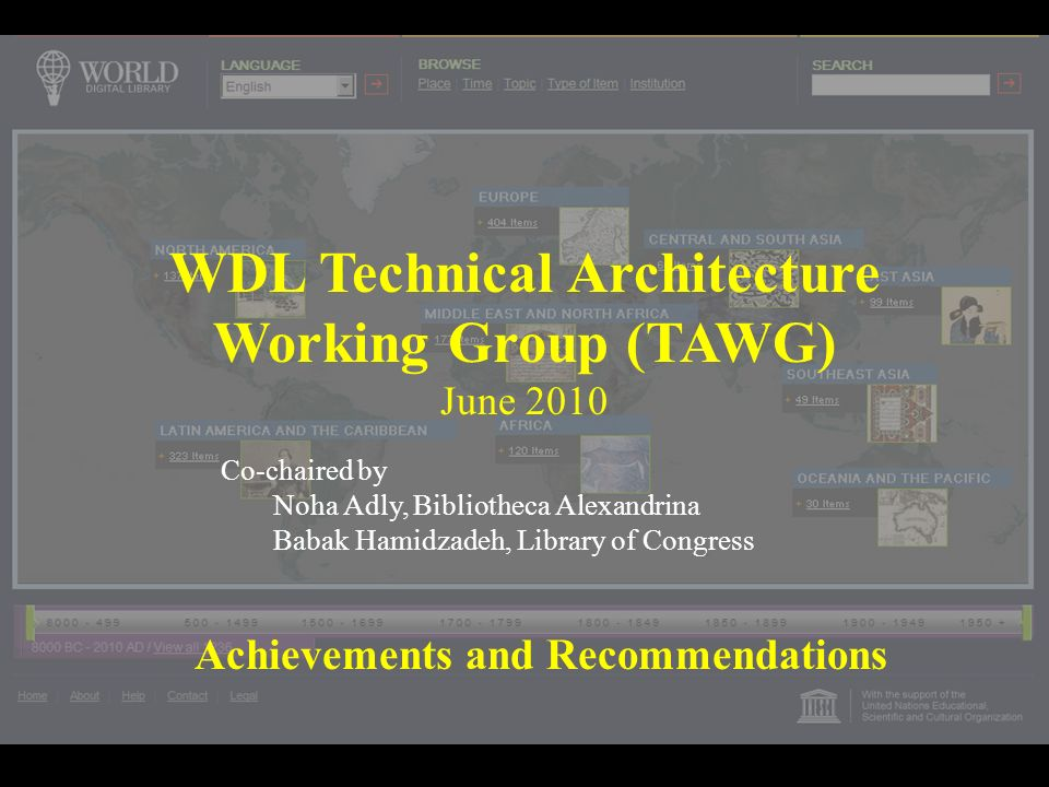 WDL Technical Architecture Working Group (TAWG) June 2010 Achievements and Recommendations Co-chaired by Noha Adly, Bibliotheca Alexandrina Babak Hamidzadeh, Library of Congress