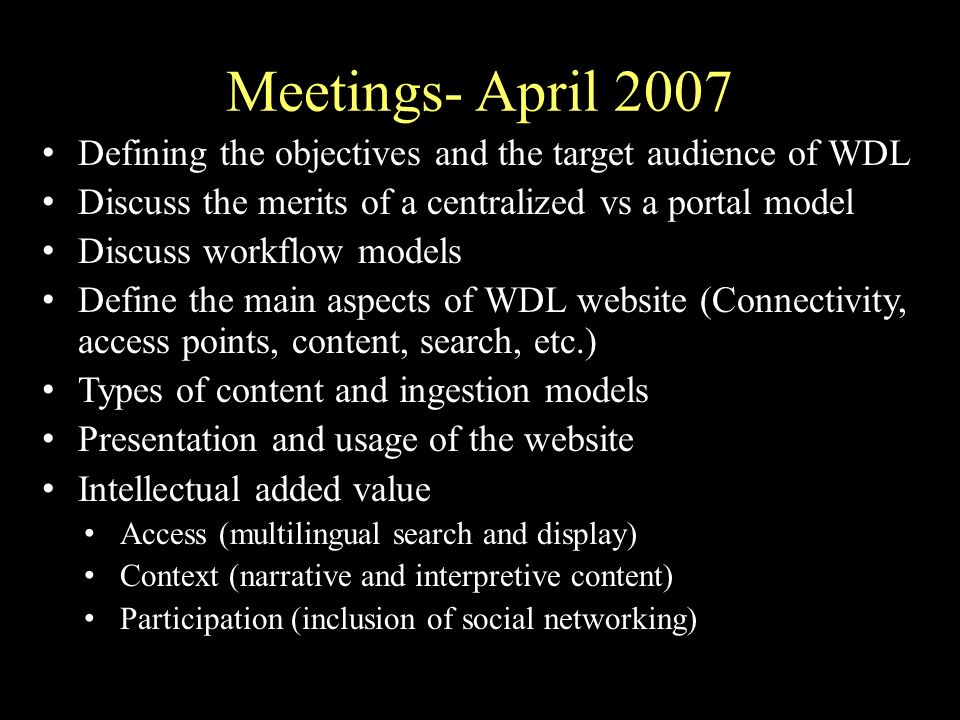 Meetings- April 2007 Defining the objectives and the target audience of WDL Discuss the merits of a centralized vs a portal model Discuss workflow models Define the main aspects of WDL website (Connectivity, access points, content, search, etc.) Types of content and ingestion models Presentation and usage of the website Intellectual added value Access (multilingual search and display) Context (narrative and interpretive content) Participation (inclusion of social networking)