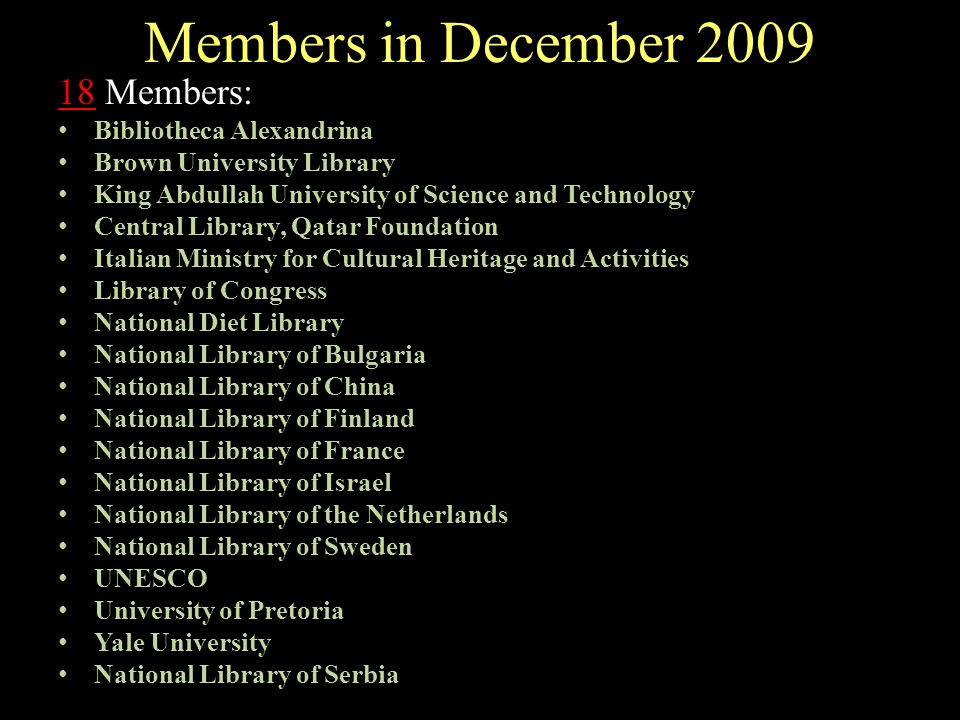 Members in December 2009 18 Members: Bibliotheca Alexandrina Brown University Library King Abdullah University of Science and Technology Central Library, Qatar Foundation Italian Ministry for Cultural Heritage and Activities Library of Congress National Diet Library National Library of Bulgaria National Library of China National Library of Finland National Library of France National Library of Israel National Library of the Netherlands National Library of Sweden UNESCO University of Pretoria Yale University National Library of Serbia