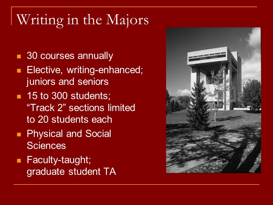 Writing-Intensive Curriculum Program requirements increased to 8 courses plus 2 out-of-class learning experiences (internship, independent study, study abroad, summer research project) Number of courses increased to 120 per year; 80% meet liberal education requirement Set of writing-intensive core courses (US & world cultures, social science, natural science, fine arts, technology) developed.