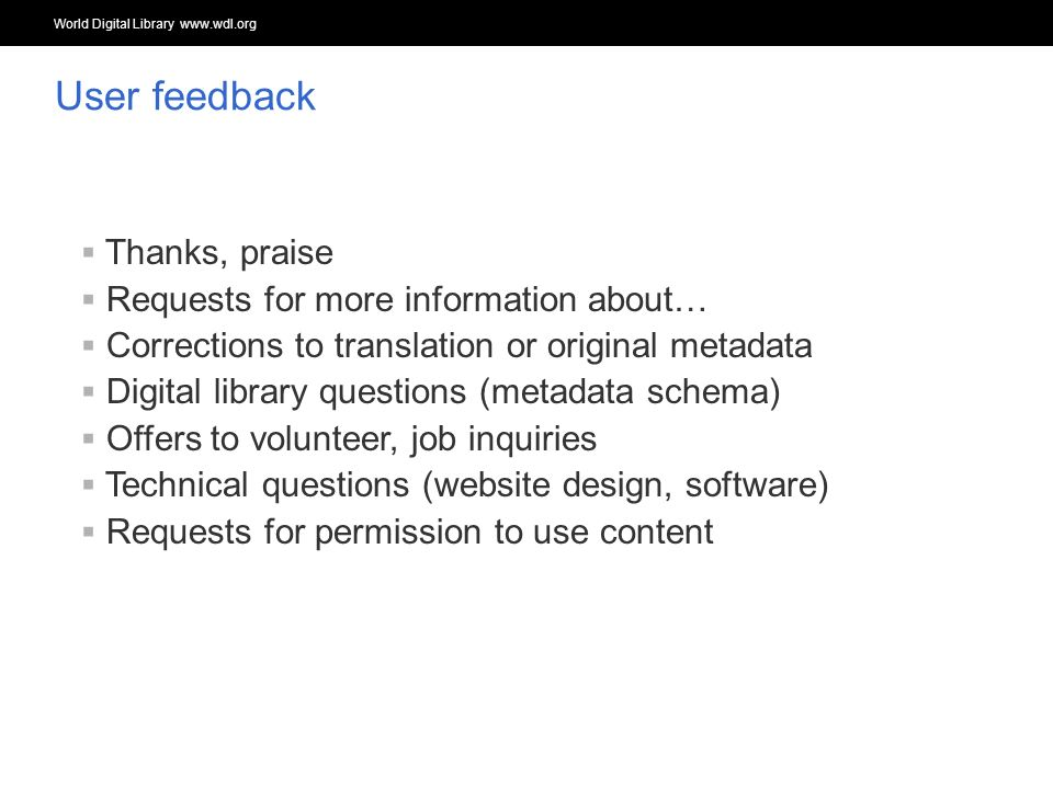 World Digital Library www.wdl.org OSI | WEB SERVICES Thanks, praise Requests for more information about… Corrections to translation or original metadata Digital library questions (metadata schema) Offers to volunteer, job inquiries Technical questions (website design, software) Requests for permission to use content User feedback