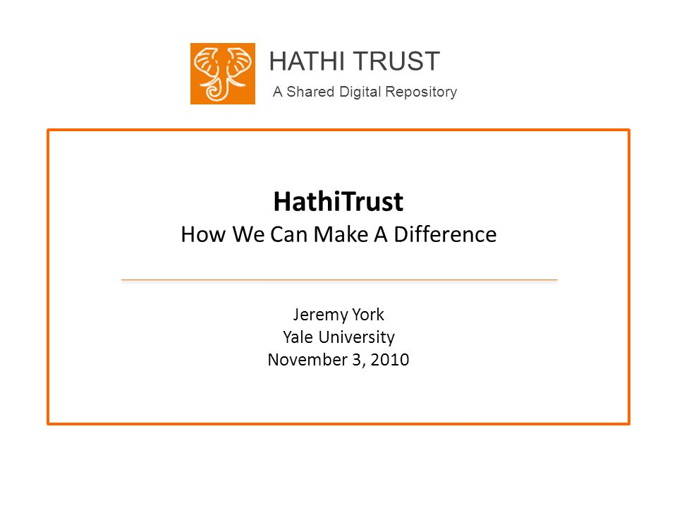 HATHI TRUST A Shared Digital Repository HathiTrust How We Can Make A Difference Jeremy York Yale University November 3, 2010