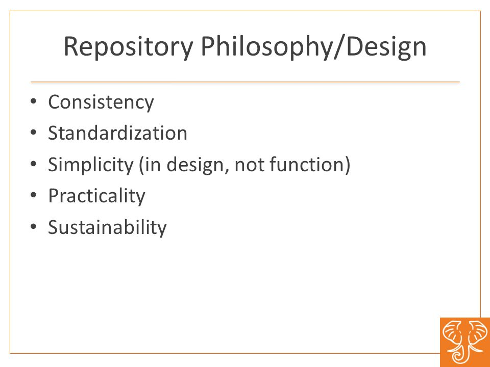 Repository Philosophy/Design Consistency Standardization Simplicity (in design, not function) Practicality Sustainability