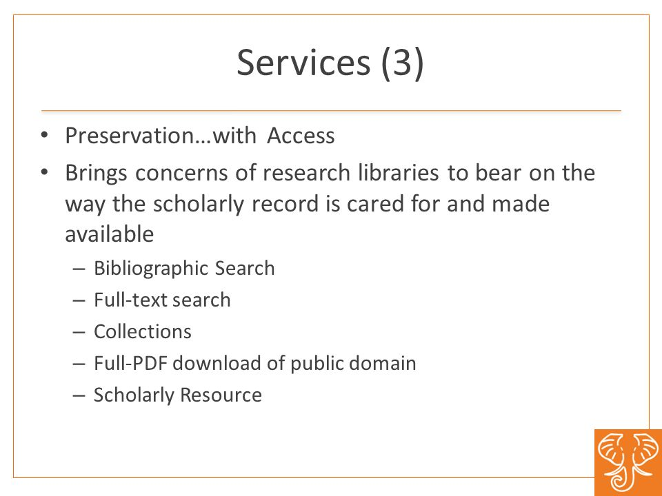 Services (3) Preservation…with Access Brings concerns of research libraries to bear on the way the scholarly record is cared for and made available – Bibliographic Search – Full-text search – Collections – Full-PDF download of public domain – Scholarly Resource