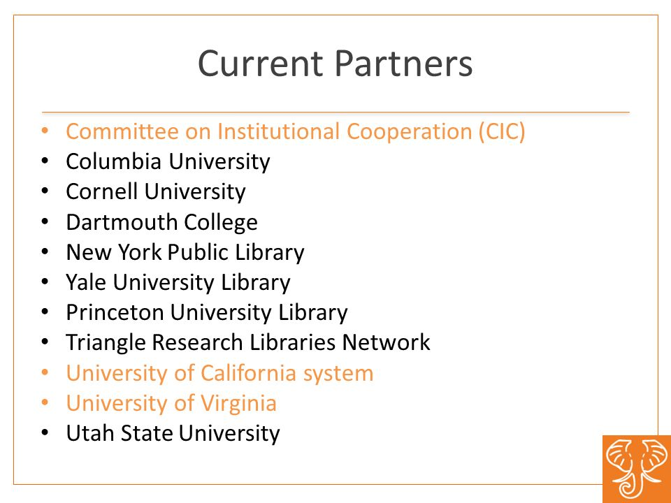 Current Partners Committee on Institutional Cooperation (CIC) Columbia University Cornell University Dartmouth College New York Public Library Yale University Library Princeton University Library Triangle Research Libraries Network University of California system University of Virginia Utah State University