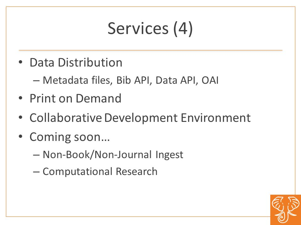 Services (4) Data Distribution – Metadata files, Bib API, Data API, OAI Print on Demand Collaborative Development Environment Coming soon… – Non-Book/Non-Journal Ingest – Computational Research