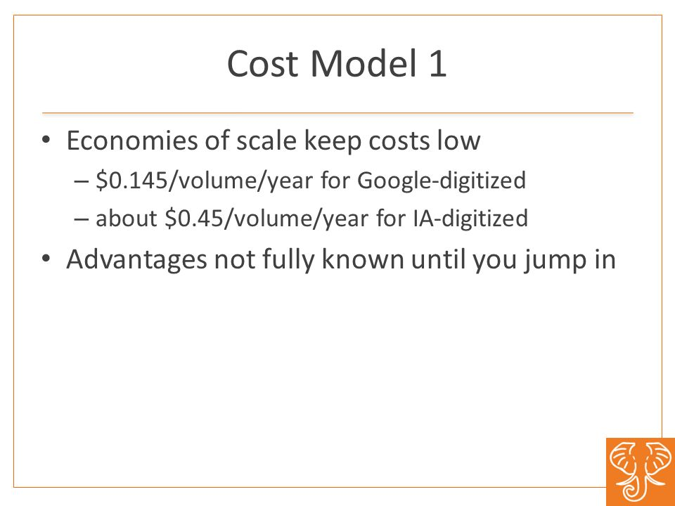 Cost Model 1 Economies of scale keep costs low – $0.145/volume/year for Google-digitized – about $0.45/volume/year for IA-digitized Advantages not fully known until you jump in