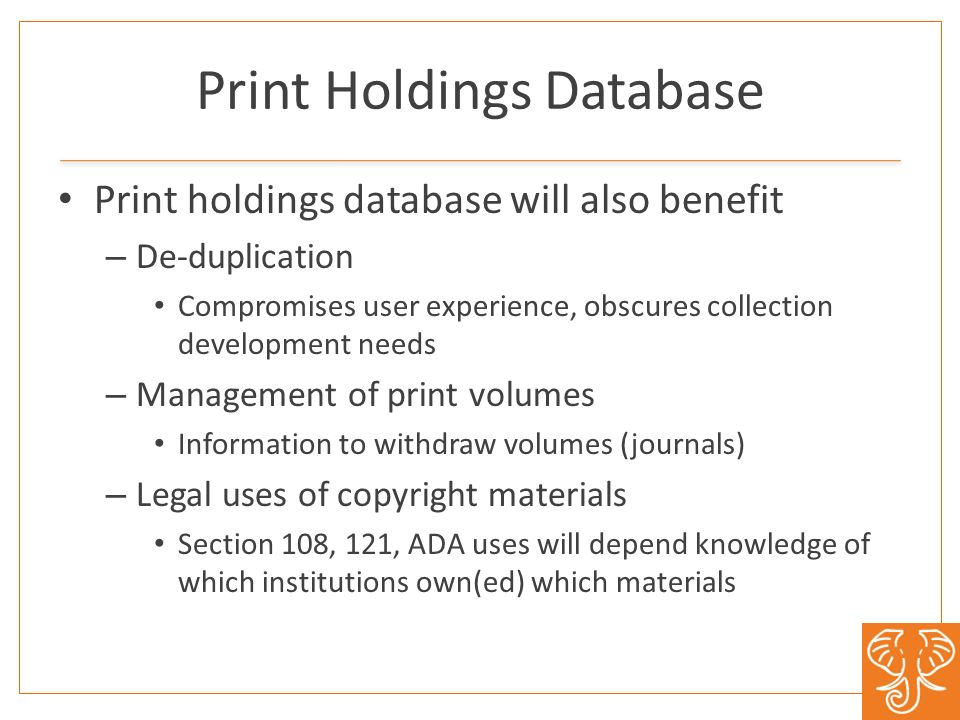 Print Holdings Database Print holdings database will also benefit – De-duplication Compromises user experience, obscures collection development needs – Management of print volumes Information to withdraw volumes (journals) – Legal uses of copyright materials Section 108, 121, ADA uses will depend knowledge of which institutions own(ed) which materials