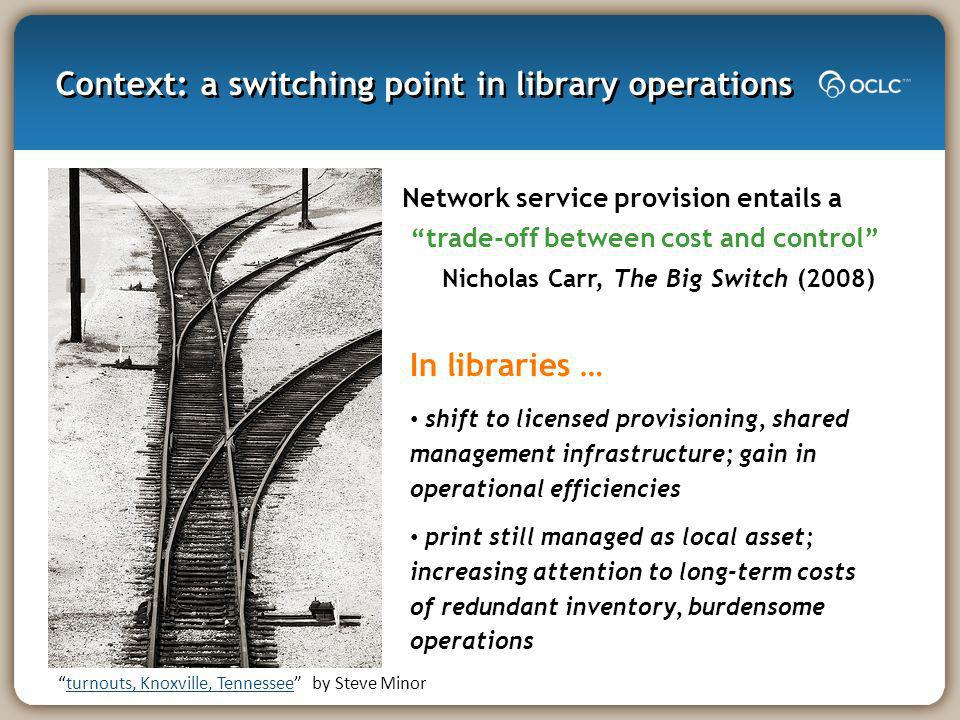 Context: a switching point in library operations Network service provision entails a trade-off between cost and control Nicholas Carr, The Big Switch (2008) turnouts, Knoxville, Tennessee by Steve Minorturnouts, Knoxville, Tennessee In libraries … shift to licensed provisioning, shared management infrastructure; gain in operational efficiencies print still managed as local asset; increasing attention to long-term costs of redundant inventory, burdensome operations