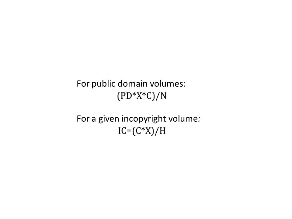 For public domain volumes: (PD*X*C)/N For a given in­copyright volume: IC=(C*X)/H