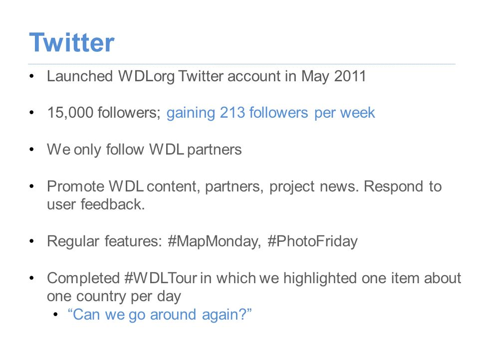 Launched WDLorg Twitter account in May 2011 15,000 followers; gaining 213 followers per week We only follow WDL partners Promote WDL content, partners, project news.