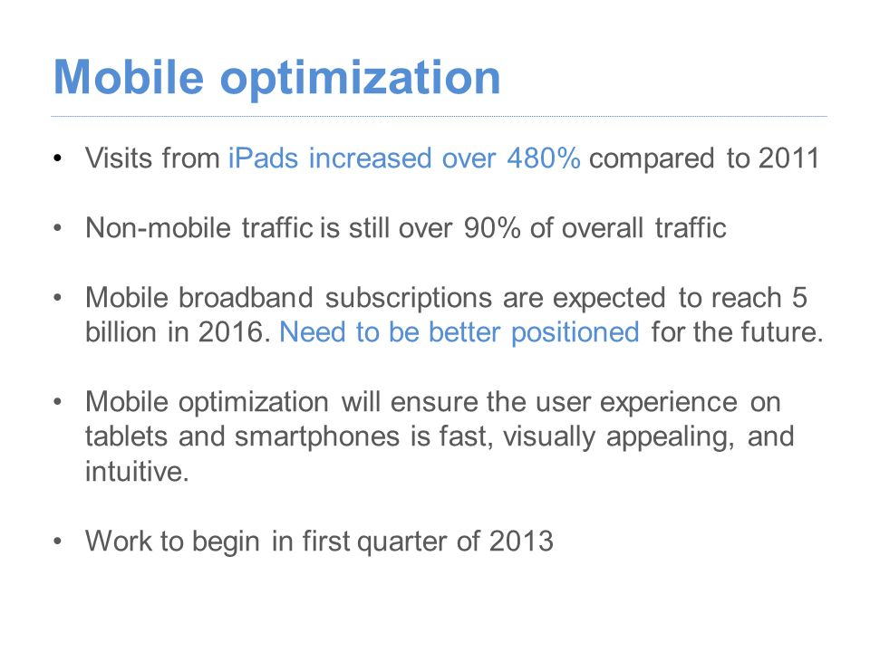 Visits from iPads increased over 480% compared to 2011 Non-mobile traffic is still over 90% of overall traffic Mobile broadband subscriptions are expected to reach 5 billion in 2016.
