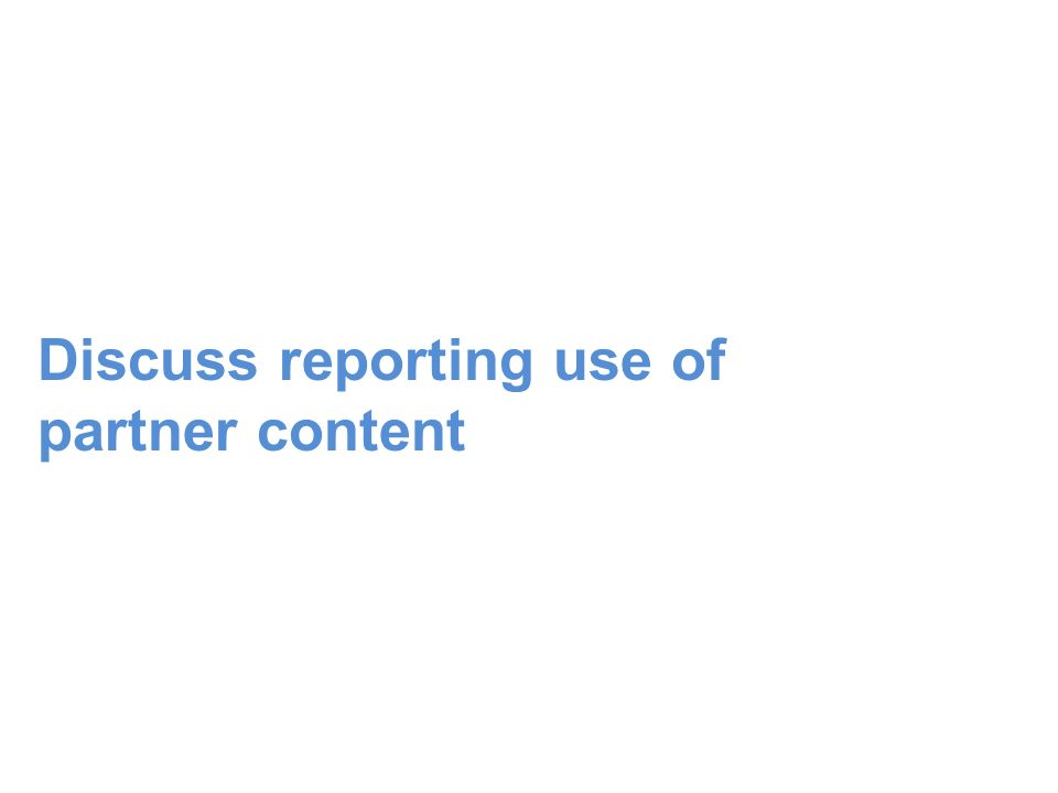 Discuss reporting use of partner content