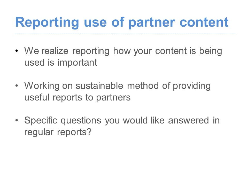 Reporting use of partner content We realize reporting how your content is being used is important Working on sustainable method of providing useful reports to partners Specific questions you would like answered in regular reports