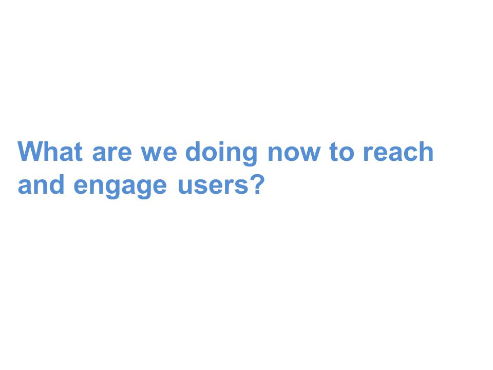 What are we doing now to reach and engage users?