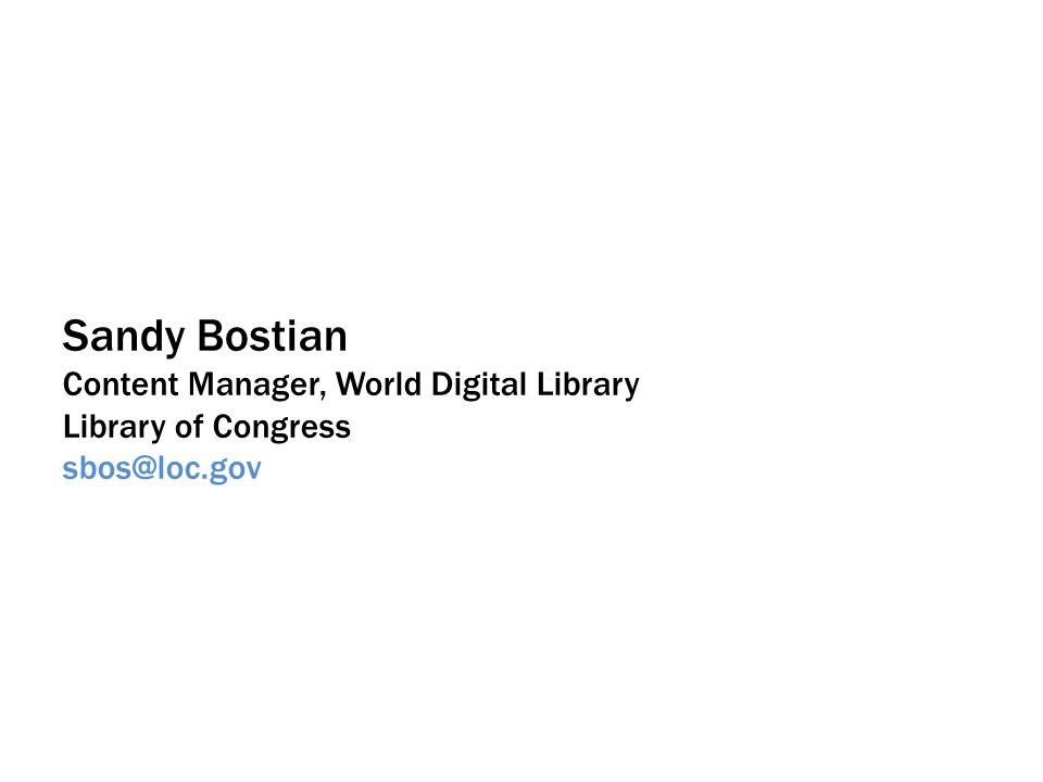 Sandy Bostian Content Manager, World Digital Library Library of Congress sbos@loc.gov
