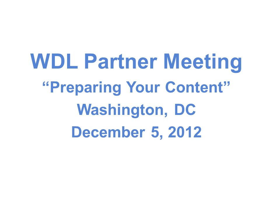 WDL Partner Meeting Preparing Your Content Washington, DC December 5, 2012