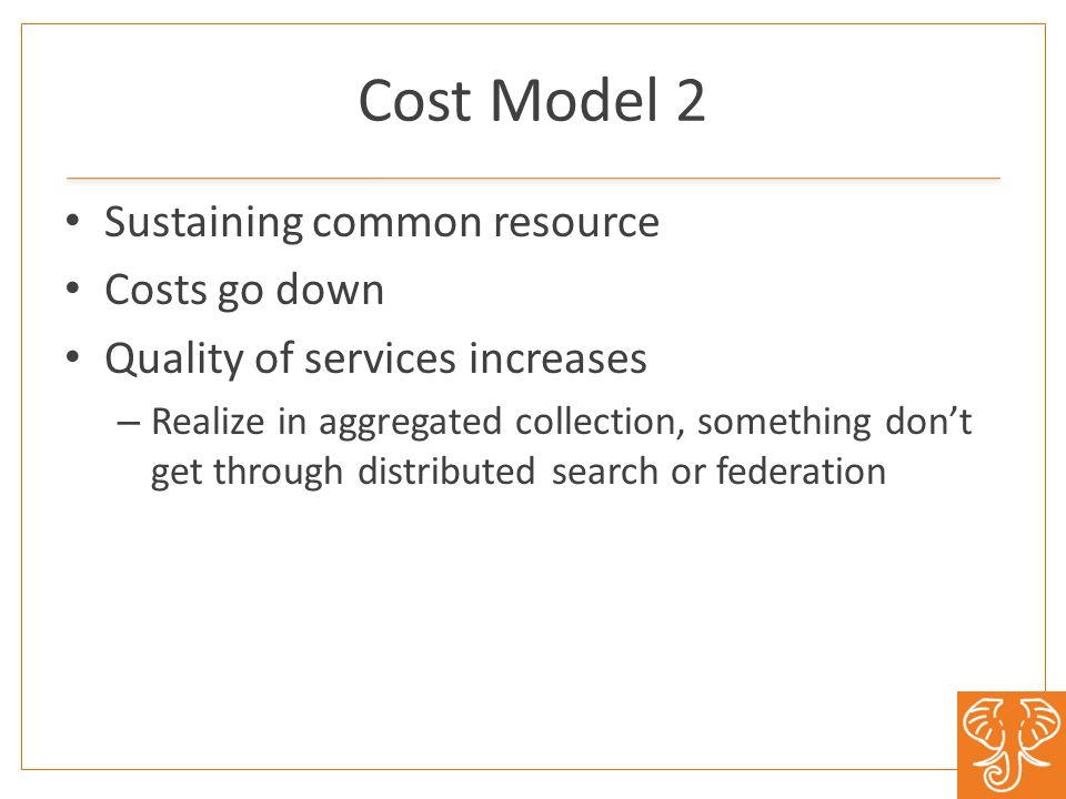 Sustaining common resource Costs go down Quality of services increases – Realize in aggregated collection, something dont get through distributed search or federation