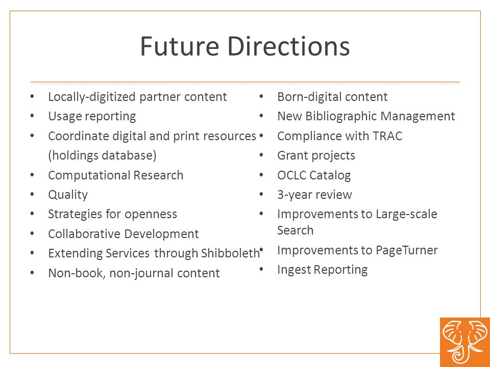 Future Directions Locally-digitized partner content Usage reporting Coordinate digital and print resources (holdings database) Computational Research Quality Strategies for openness Collaborative Development Extending Services through Shibboleth Non-book, non-journal content Born-digital content New Bibliographic Management Compliance with TRAC Grant projects OCLC Catalog 3-year review Improvements to Large-scale Search Improvements to PageTurner Ingest Reporting